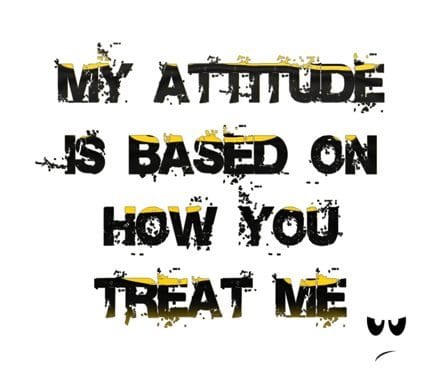 My-attitude-based-on-your-treating-way
