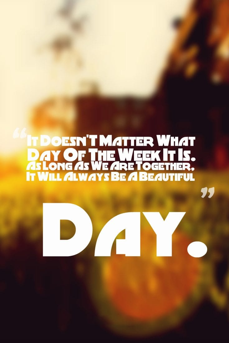 It-DoesnT-Matter-What-Day-Of-The-Week-It-Is.-As-Long-As-We-Are-Together-It-Will-Always-Be-A-Beautiful-Day.