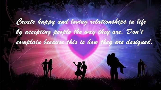 Create happy and loving relationships in life by accepting people the way they are. Don't complain because this is how they are designed.
